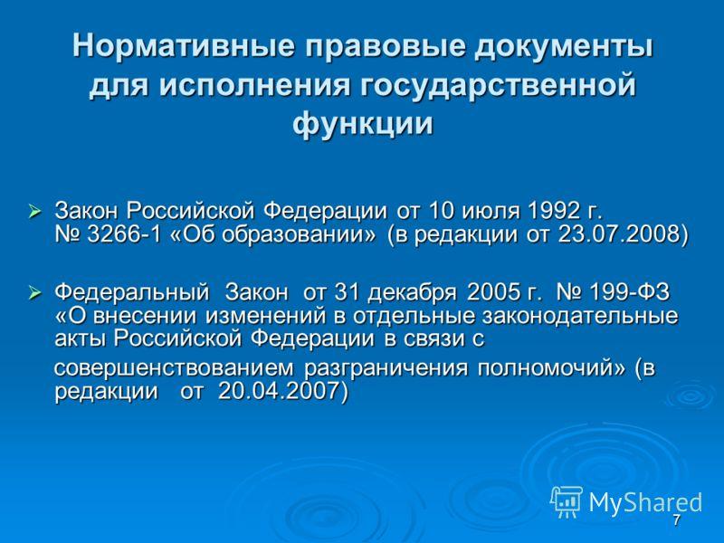 7 Нормативные правовые документы для исполнения государственной функции Закон Российской Федерации от 10 июля 1992 г. 3266-1 «Об образовании» (в редакции от 23.07.2008) Закон Российской Федерации от 10 июля 1992 г. 3266-1 «Об образовании» (в редакции