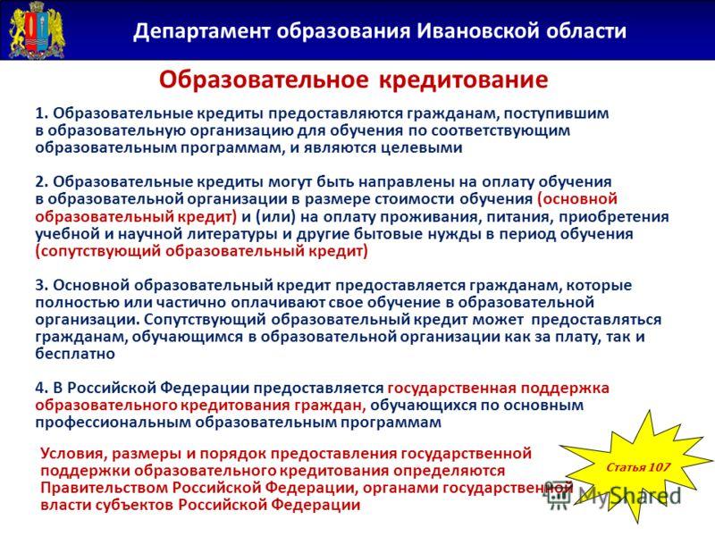Департамент образования Ивановской области Образовательное кредитование Статья 107 1. Образовательные кредиты предоставляются гражданам, поступившим в образовательную организацию для обучения по соответствующим образовательным программам, и являются