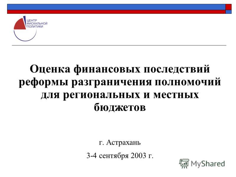 Оценка финансовых последствий реформы разграничения полномочий для региональных и местных бюджетов г. Астрахань 3-4 сентября 2003 г.