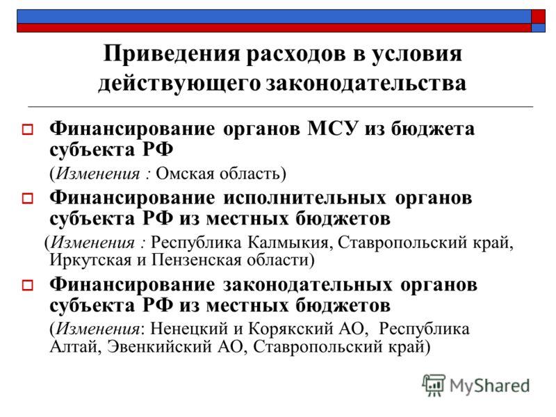 Приведения расходов в условия действующего законодательства Финансирование органов МСУ из бюджета субъекта РФ (Изменения : Омская область) Финансирование исполнительных органов субъекта РФ из местных бюджетов (Изменения : Республика Калмыкия, Ставроп