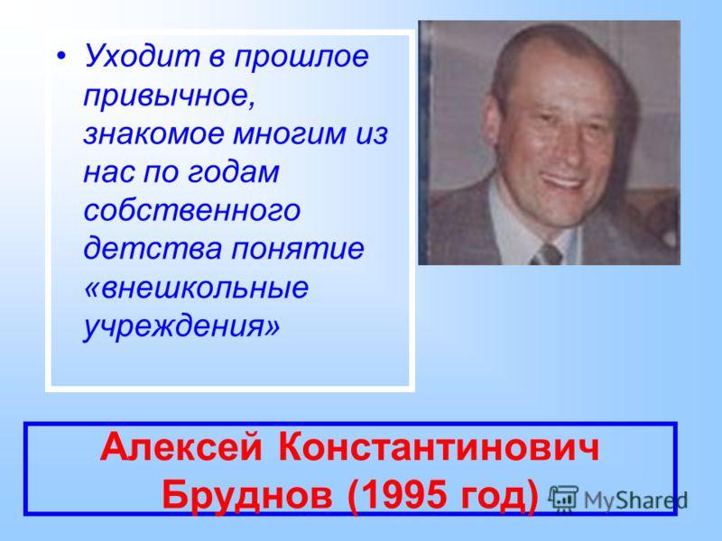 Алексей Константинович Бруднов (1995 год) Уходит в прошлое привычное, знакомое многим из нас по годам собственного детства понятие «внешкольные учреждения»
