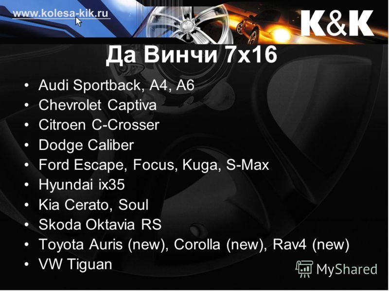 Да Винчи 7х16 Audi Sportback, A4, А6 Chevrolet Captiva Citroen C-Crosser Dodge Caliber Ford Escape, Focus, Kuga, S-Max Hyundai ix35 Kia Cerato, Soul Skoda Oktavia RS Toyota Auris (new), Corolla (new), Rav4 (new) VW Tiguan