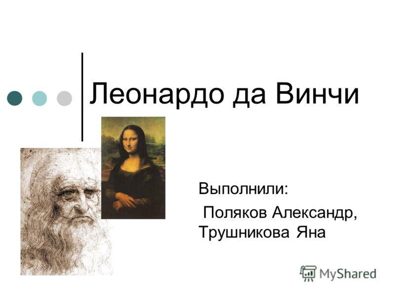 Леонардо да Винчи Выполнили: Поляков Александр, Трушникова Яна