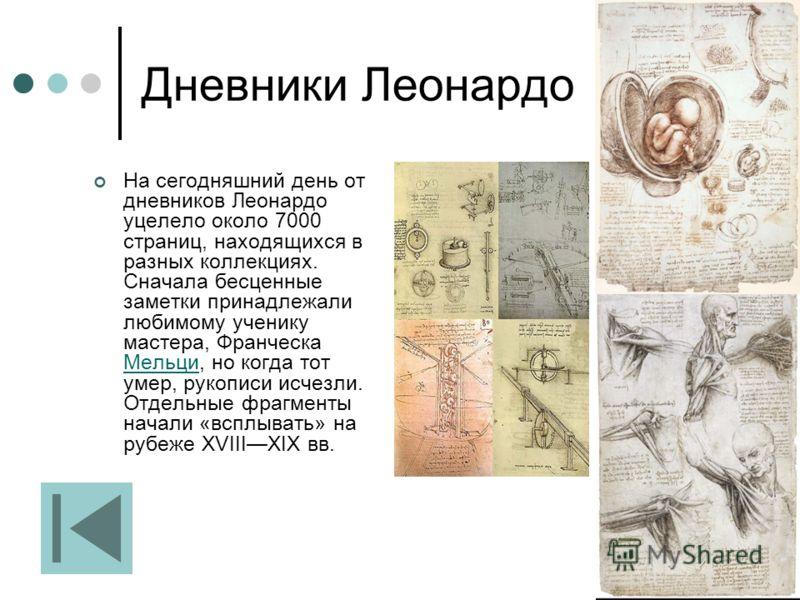 Дневники Леонардо На сегодняшний день от дневников Леонардо уцелело около 7000 страниц, находящихся в разных коллекциях. Сначала бесценные заметки принадлежали любимому ученику мастера, Франческа Мельци, но когда тот умер, рукописи исчезли. Отдельные