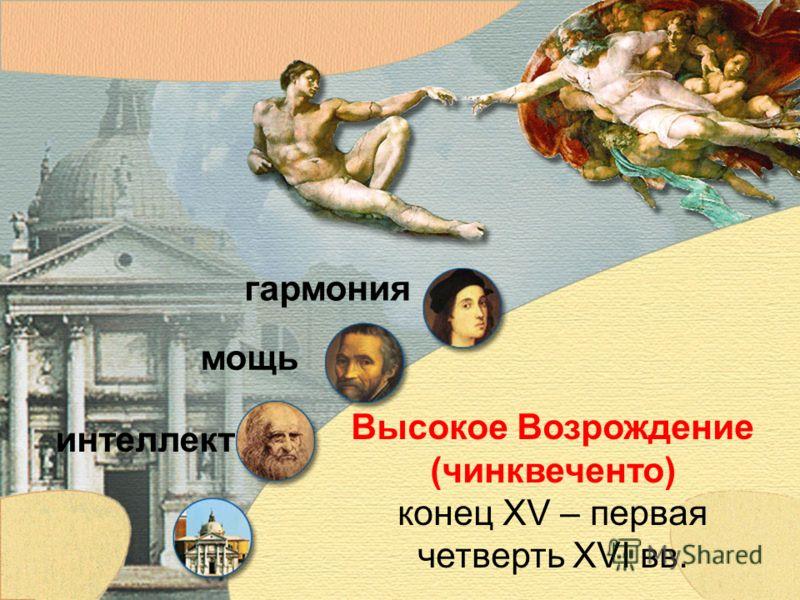 Высокое Возрождение (чинквеченто) конец XV – первая четверть XVI вв. интеллект мощь гармония