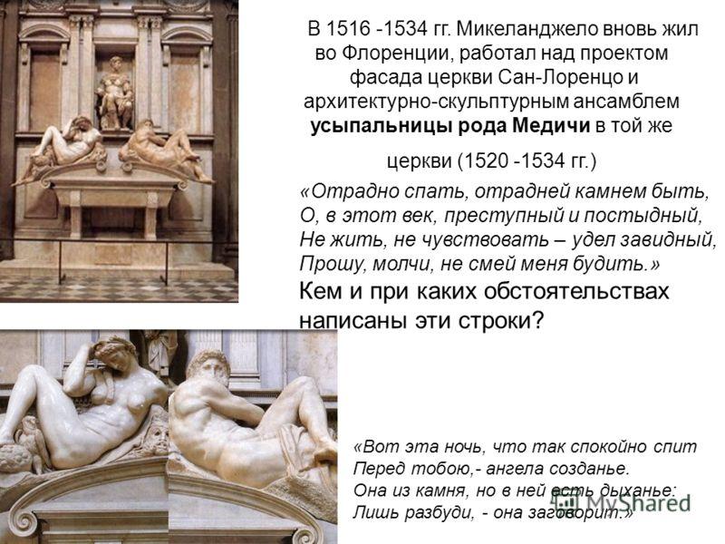 В 1516 -1534 гг. Микеланджело вновь жил во Флоренции, работал над проектом фасада церкви Сан-Лоренцо и архитектурно-скульптурным ансамблем усыпальницы рода Медичи в той же церкви (1520 -1534 гг.) «Отрадно спать, отрадней камнем быть, О, в этот век, п