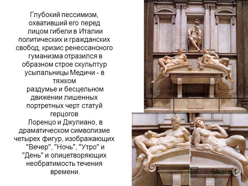 Глубокий пессимизм, охвативший его перед лицом гибели в Италии политических и гражданских свобод, кризис ренессансного гуманизма отразился в образном строе скульптур усыпальницы Медичи - в тяжком раздумье и бесцельном движении лишенных портретных чер