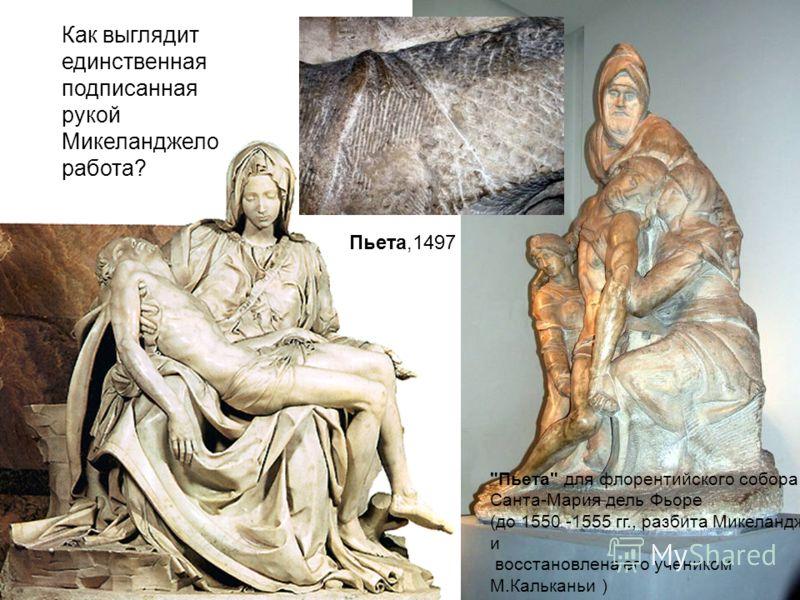 Пьета для флорентийского собора Санта-Мария дель Фьоре (до 1550 -1555 гг., разбита Микеланджело и восстановлена его учеником М.Кальканьи ) Как выглядит единственная подписанная рукой Микеланджело работа? Пьета,1497