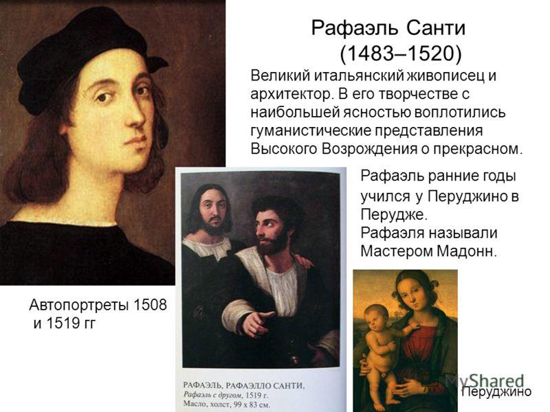 Рафаэль Санти (1483–1520) Великий итальянский живописец и архитектор. В его творчестве с наибольшей ясностью воплотились гуманистические представления Высокого Возрождения о прекрасном. Рафаэль ранние годы учился у Перуджино в Перудже. Рафаэля называ