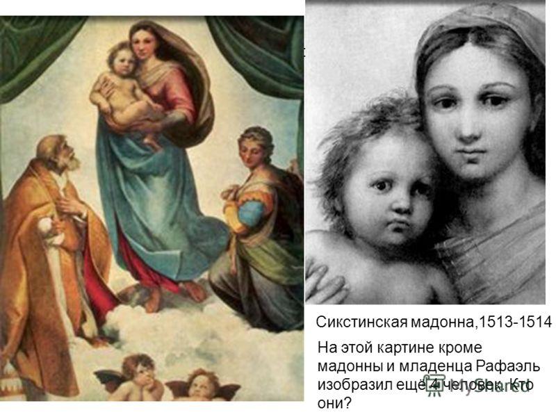 Средь всех младенцев, изображённых на руках мадонн, лишь один не по-детски серьёзен и тревожен. На какой картине? Сикстинская мадонна,1513-1514 На этой картине кроме мадонны и младенца Рафаэль изобразил ещё 4 человек. Кто они?