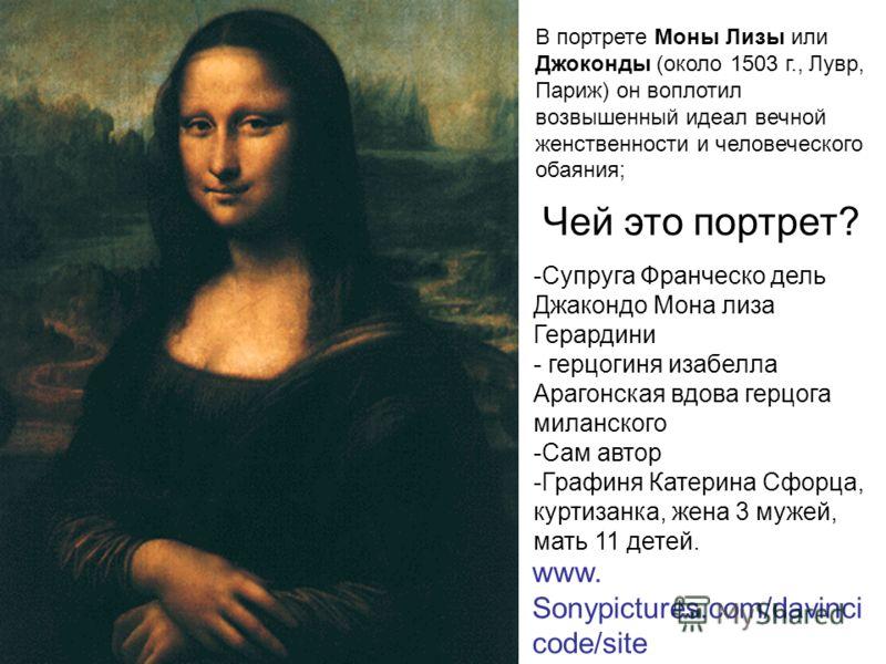 В портрете Моны Лизы или Джоконды (около 1503 г., Лувр, Париж) он воплотил возвышенный идеал вечной женственности и человеческого обаяния; Чей это портрет? www. Sonypictures.com/davinci code/site -Супруга Франческо дель Джакондо Мона лиза Герардини -