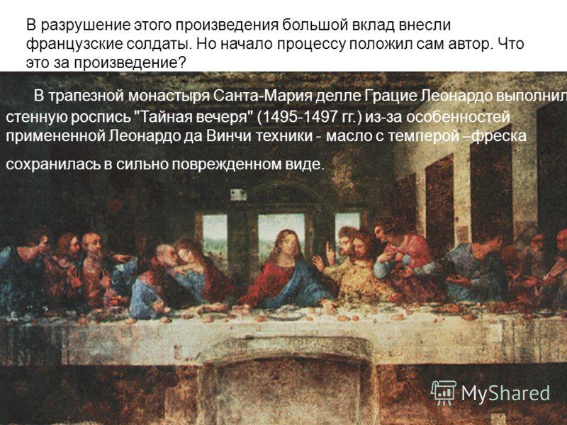 Однажды настоятель доминиканского монастыря в Милане пришёл к Леонардо и сказал: «В глубине трапезной нашего монастыря стена непропорциональна. Что можно сделать?» Как ответил Леонардо? В разрушение этого произведения большой вклад внесли французские