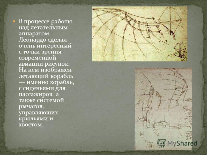 В процессе работы над летательным аппаратом Леонардо сделал очень интересный с точки зрения современной авиации рисунок. На нем изображен летающий корабль именно корабль, с сиденьями для пассажиров, а также системой рычагов, управляющих крыльями и хв
