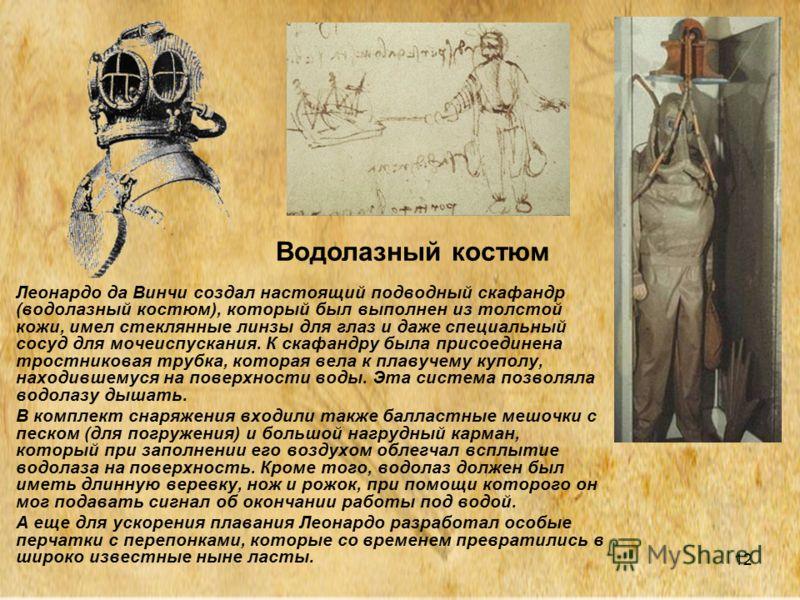 12 Леонардо да Винчи создал настоящий подводный скафандр (водолазный костюм), который был выполнен из толстой кожи, имел стеклянные линзы для глаз и даже специальный сосуд для мочеиспускания. К скафандру была присоединена тростниковая трубка, которая