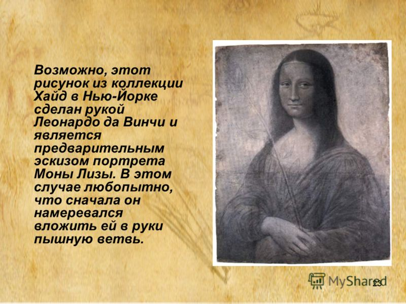 23 Возможно, этот рисунок из коллекции Хайд в Нью-Йорке сделан рукой Леонардо да Винчи и является предварительным эскизом портрета Моны Лизы. В этом случае любопытно, что сначала он намеревался вложить ей в руки пышную ветвь.