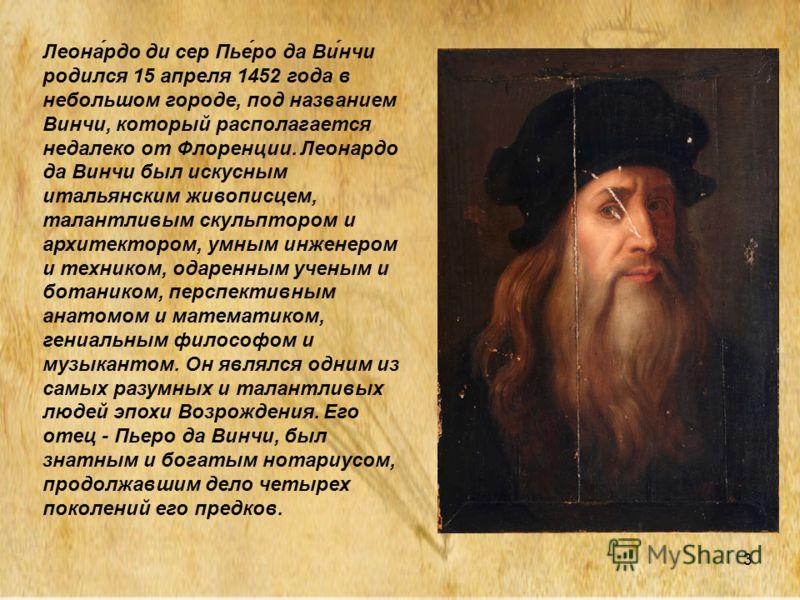 3 Леона́рдо ди сер Пье́ро да Ви́нчи родился 15 апреля 1452 года в небольшом городе, под названием Винчи, который располагается недалеко от Флоренции. Леонардо да Винчи был искусным итальянским живописцем, талантливым скульптором и архитектором, умным