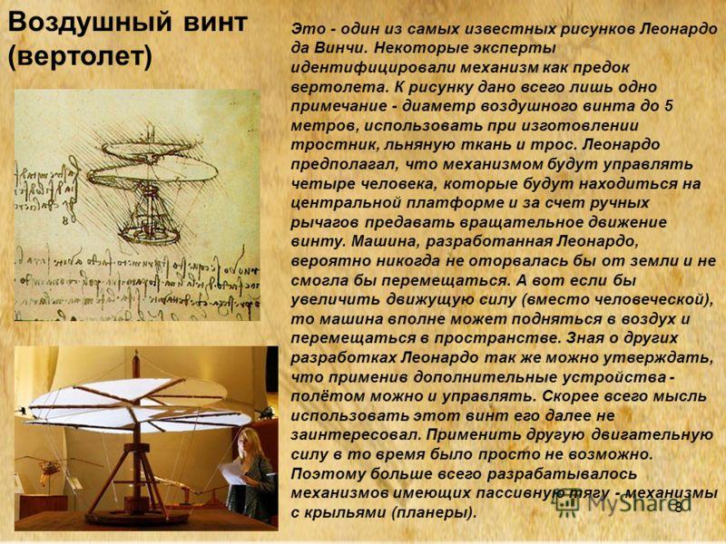 8 Это - один из самых известных рисунков Леонардо да Винчи. Некоторые эксперты идентифицировали механизм как предок вертолета. К рисунку дано всего лишь одно примечание - диаметр воздушного винта до 5 метров, использовать при изготовлении тростник, л