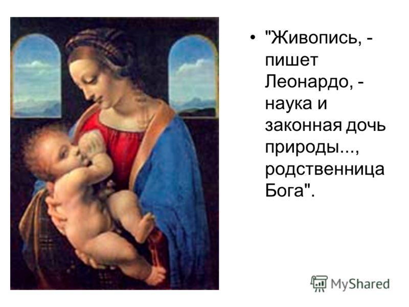 Живопись, - пишет Леонардо, - наука и законная дочь природы..., родственница Бога.
