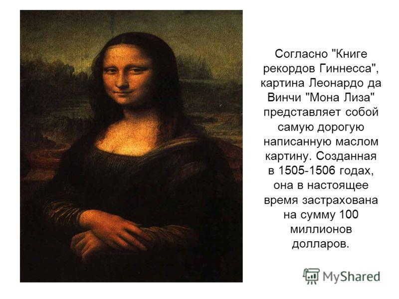 Согласно Книге рекордов Гиннесса, картина Леонардо да Винчи Мона Лиза представляет собой самую дорогую написанную маслом картину. Созданная в 1505-1506 годах, она в настоящее время застрахована на сумму 100 миллионов долларов.