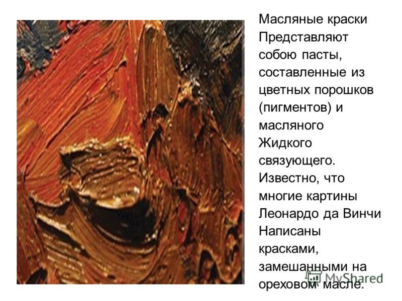Масляные краски Представляют собою пасты, составленные из цветных порошков (пигментов) и масляного Жидкого связующего. Известно, что многие картины Леонардо да Винчи Написаны красками, замешанными на ореховом масле.