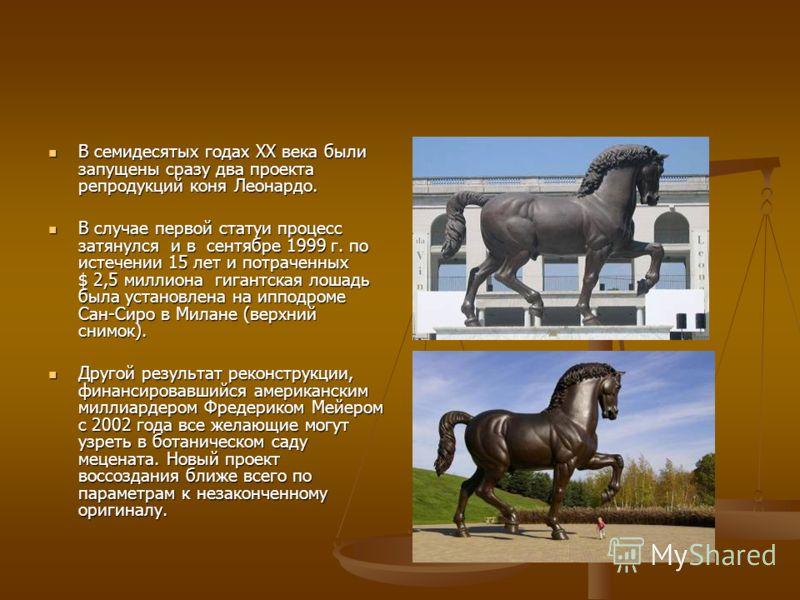 В семидесятых годах XX века были запущены сразу два проекта репродукций коня Леонардо. В семидесятых годах XX века были запущены сразу два проекта репродукций коня Леонардо. В случае первой статуи процесс затянулся и в сентябре 1999 г. по истечении 1