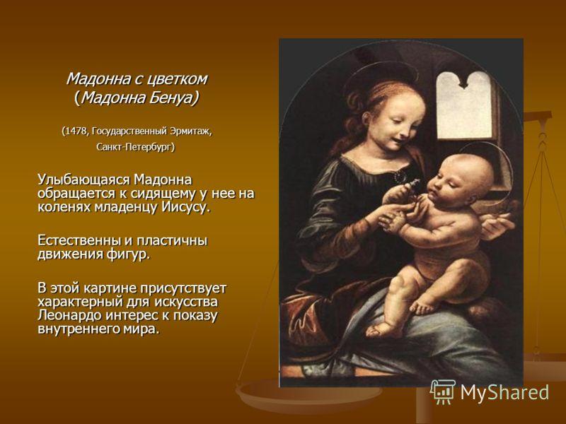 Мадонна с цветком (Мадонна Бенуа) (1478, Государственный Эрмитаж, (1478, Государственный Эрмитаж,Санкт-Петербург) Улыбающаяся Мадонна обращается к сидящему у нее на коленях младенцу Иисусу. Естественны и пластичны движения фигур. В этой картине прису