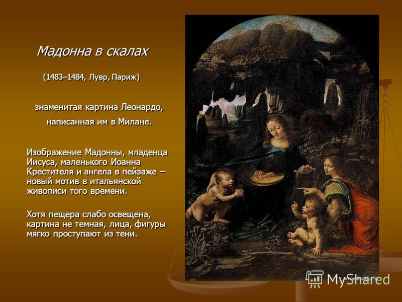 Мадонна в скалах (1483–1484, Лувр, Париж) знаменитая картина Леонардо, написанная им в Милане. знаменитая картина Леонардо, написанная им в Милане. Изображение Мадонны, младенца Иисуса, маленького Иоанна Крестителя и ангела в пейзаже – новый мотив в