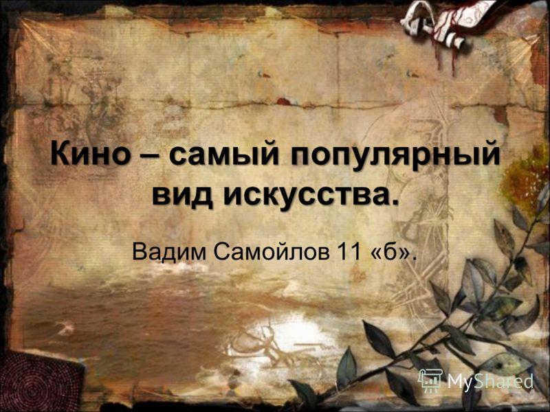 Кино – самый популярный вид искусства. Вадим Самойлов 11 «б».