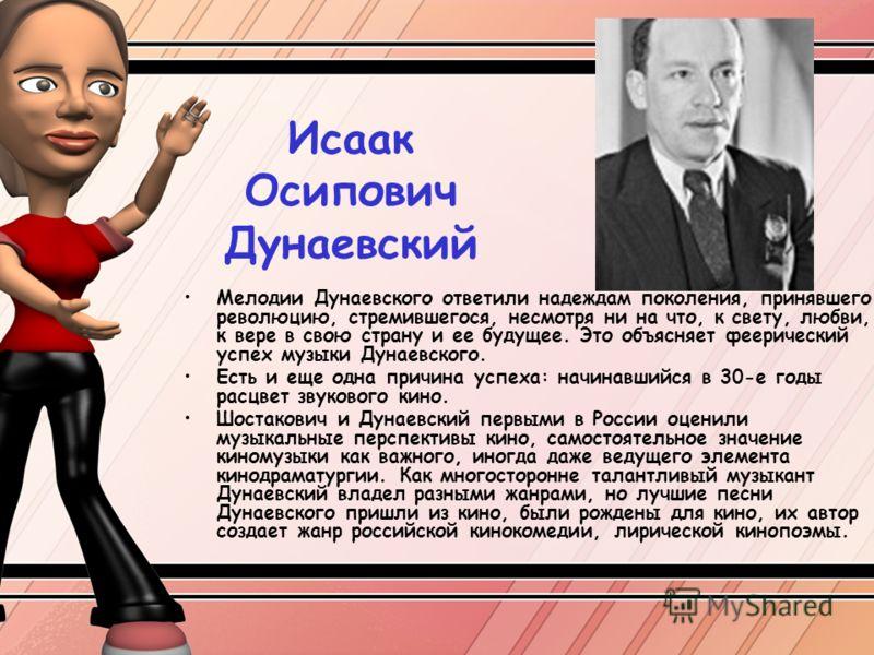 Исаак Осипович Дунаевский Мелодии Дунаевского ответили надеждам поколения, принявшего революцию, стремившегося, несмотря ни на что, к свету, любви, к вере в свою страну и ее будущее. Это объясняет феерический успех музыки Дунаевского. Есть и еще одна
