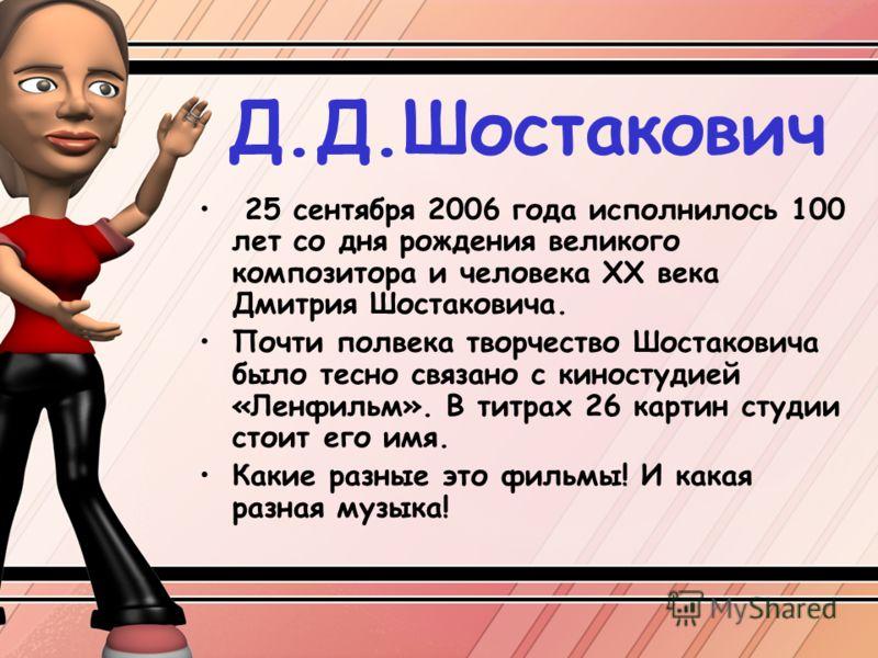 Д.Д.Шостакович 25 сентября 2006 года исполнилось 100 лет со дня рождения великого композитора и человека ХХ века Дмитрия Шостаковича. Почти полвека творчество Шостаковича было тесно связано с киностудией «Ленфильм». В титрах 26 картин студии стоит ег