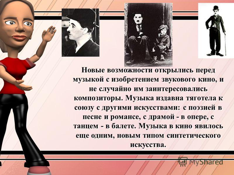 Новые возможности открылись перед музыкой с изобретением звукового кино, и не случайно им заинтересовались композиторы. Музыка издавна тяготела к союзу с другими искусствами: с поэзией в песне и романсе, с драмой - в опере, с танцем - в балете. Музык