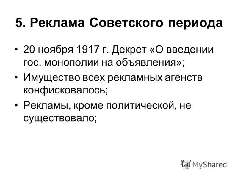 5. Реклама Советского периода 20 ноября 1917 г. Декрет «О введении гос. монополии на объявления»; Имущество всех рекламных агенств конфисковалось; Рекламы, кроме политической, не существовало;