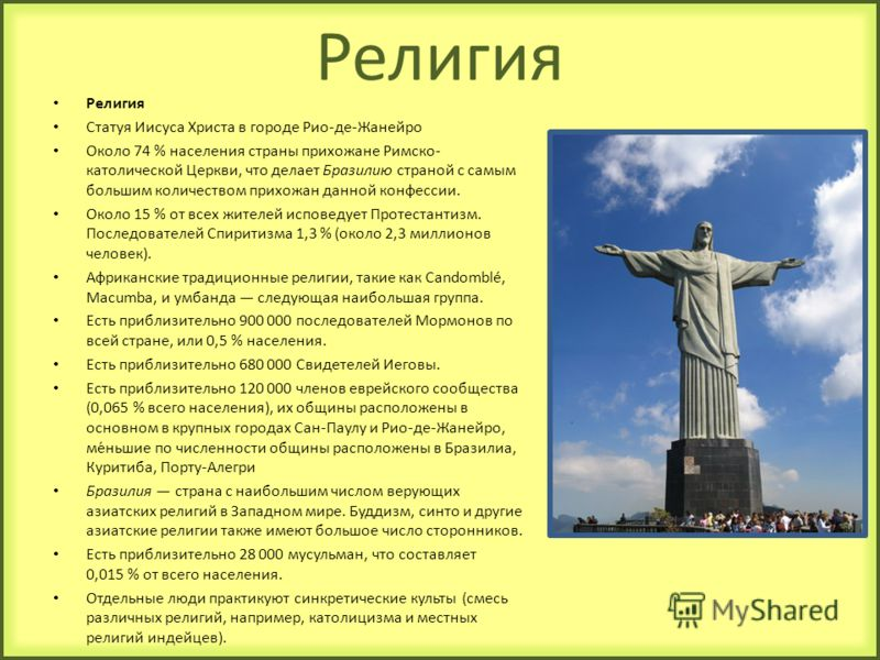 Религия Статуя Иисуса Христа в городе Рио-де-Жанейро Около 74 % населения страны прихожане Римско- католической Церкви, что делает Бразилию страной с самым большим количеством прихожан данной конфессии. Около 15 % от всех жителей исповедует Протестан