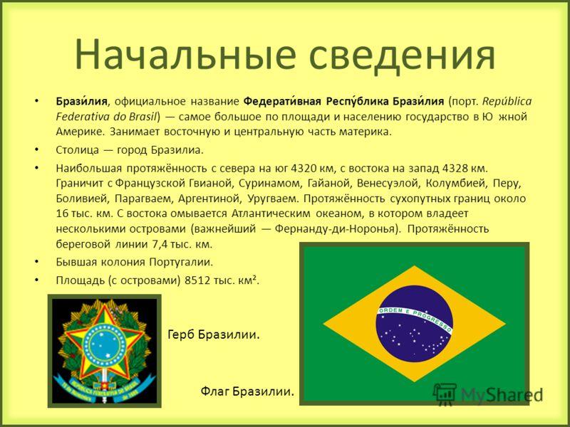 Начальные сведения Брази́лия, официальное название Федерати́вная Респу́блика Брази́лия (порт. República Federativa do Brasil) самое большое по площади и населению государство в Ю жной Америке. Занимает восточную и центральную часть материка. Столица