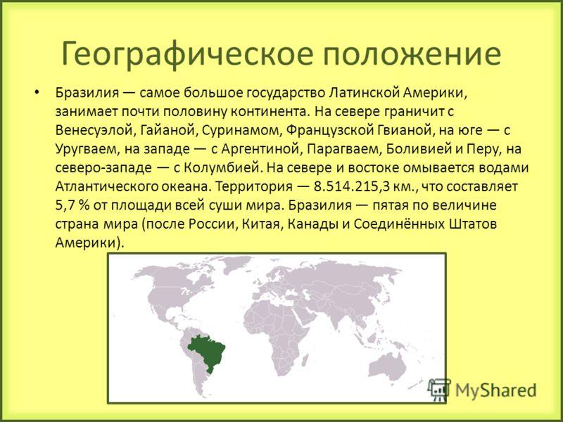 Географическое положение Бразилия самое большое государство Латинской Америки, занимает почти половину континента. На севере граничит с Венесуэлой, Гайаной, Суринамом, Французской Гвианой, на юге с Уругваем, на западе с Аргентиной, Парагваем, Боливие