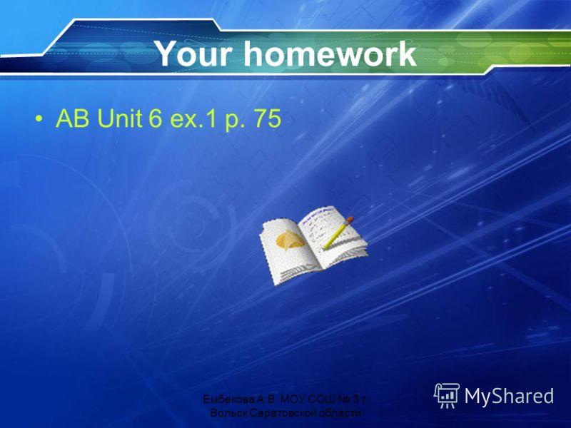 Your homework AB Unit 6 ex.1 p. 75 Ембекова А.В. МОУ СОШ 3 г. Вольск Саратовской области