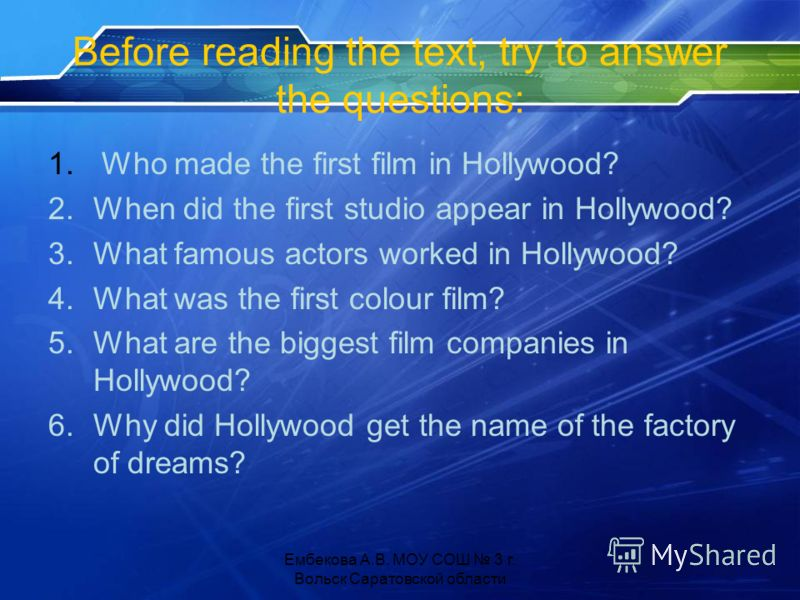 Before reading the text, try to answer the questions: 1. Who made the first film in Hollywood? 2.When did the first studio appear in Hollywood? 3.What famous actors worked in Hollywood? 4.What was the first colour film? 5.What are the biggest film co