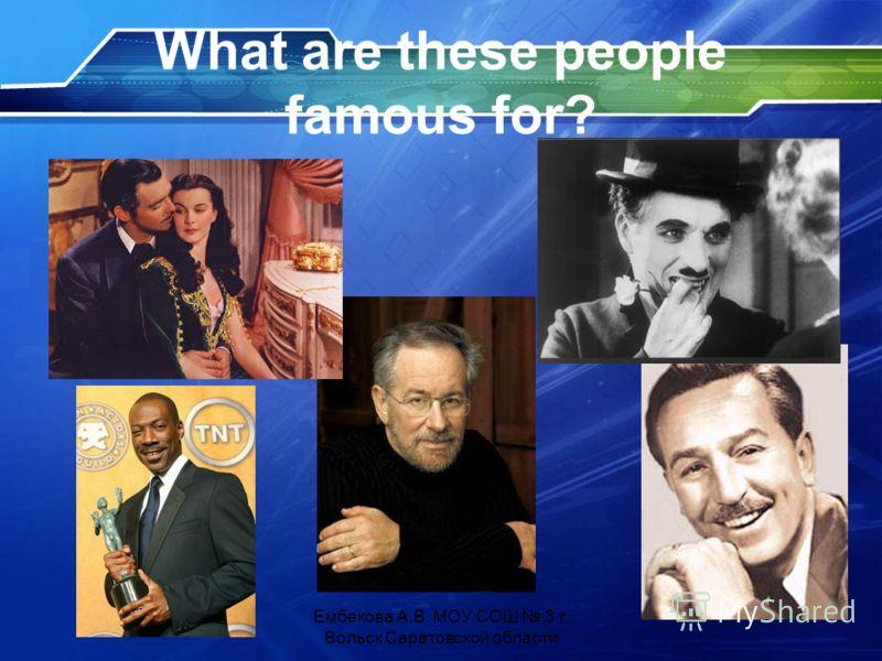 What are these people famous for? Ембекова А.В. МОУ СОШ 3 г. Вольск Саратовской области