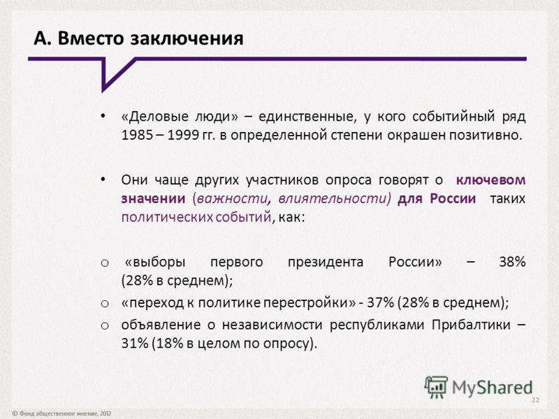 А. Вместо заключения «Деловые люди» – единственные, у кого событийный ряд 1985 – 1999 гг. в определенной степени окрашен позитивно. Они чаще других участников опроса говорят о ключевом значении (важности, влиятельности) для России таких политических