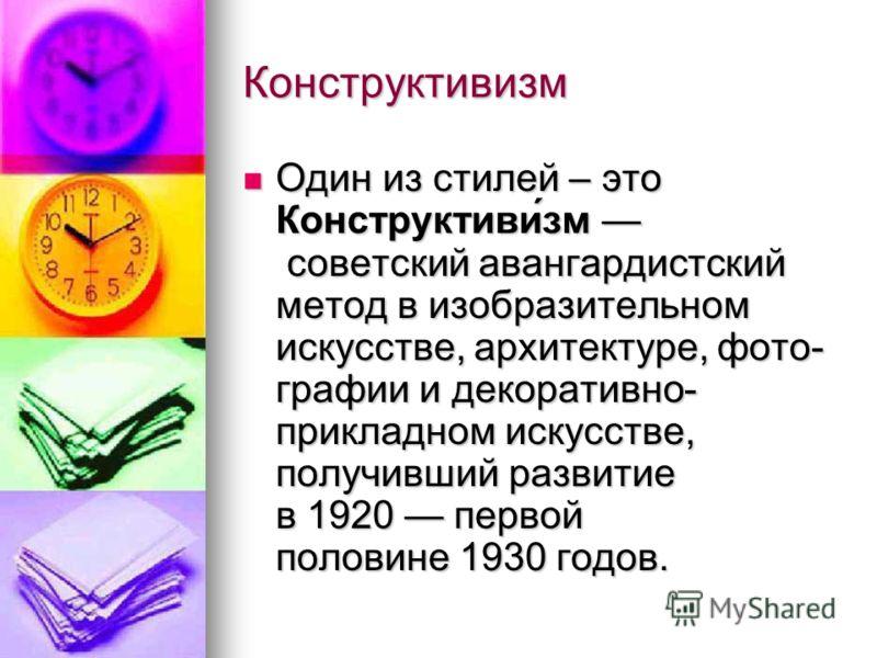 Конструктивизм Один из стилей – это Конструктиви́зм советский авангардистский метод в изобразительном искусстве, архитектуре, фото- графии и декоративно- прикладном искусстве, получивший развитие в 1920 первой половине 1930 годов. Один из стилей – эт