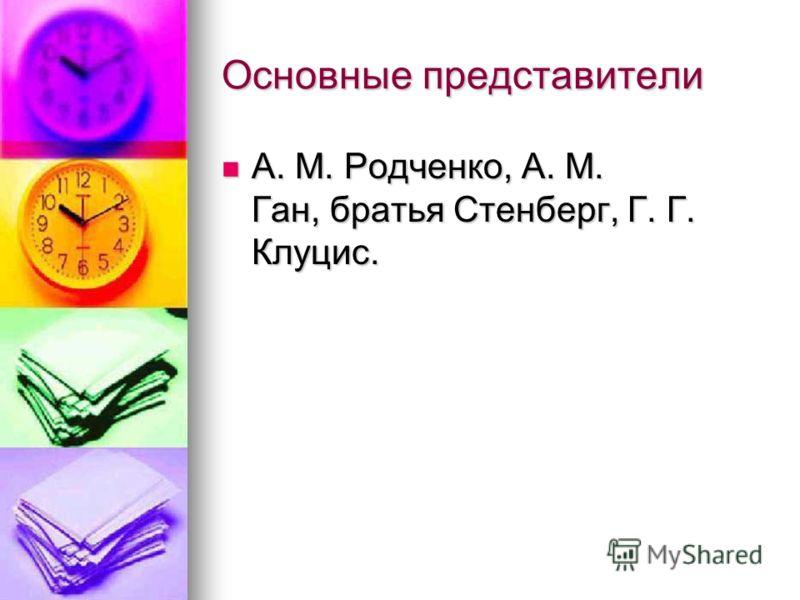 Основные представители А. М. Родченко, А. М. Ган, братья Стенберг, Г. Г. Клуцис. А. М. Родченко, А. М. Ган, братья Стенберг, Г. Г. Клуцис.