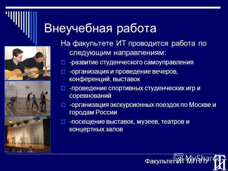 Внеучебная работа На факультете ИТ проводится работа по следующим направлениям: -развитие студенческого самоуправления -организация и проведение вечеров, конференций, выставок -проведение спортивных студенческих игр и соревнований -организация экскур