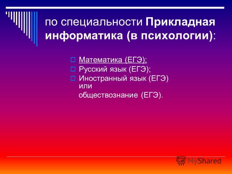 по специальности Прикладная информатика (в психологии): Математика (ЕГЭ); Русский язык (ЕГЭ); Иностранный язык (ЕГЭ) или обществознание (ЕГЭ).