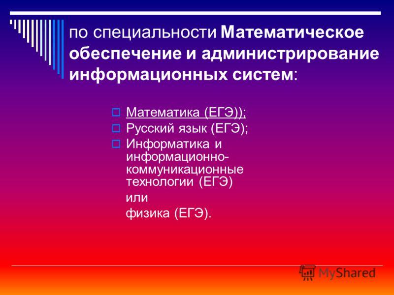 по специальности Математическое обеспечение и администрирование информационных систем: Математика (ЕГЭ)); Русский язык (ЕГЭ); Информатика и информационно- коммуникационные технологии (ЕГЭ) или физика (ЕГЭ).