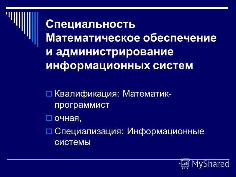 Специальность Математическое обеспечение и администрирование информационных систем Квалификация: Математик- программист очная, Специализация: Информационные системы