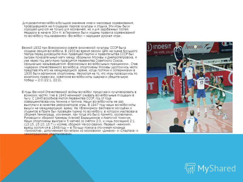 Для развития волейбола большое значение имели массовые соревнования, проводившиеся на площадках парков культуры и отдыха. Эти игры были хорошей школой не только для москвичей, но и для зарубежных гостей. Недаром в начале 30-х гг. в Германии были изда
