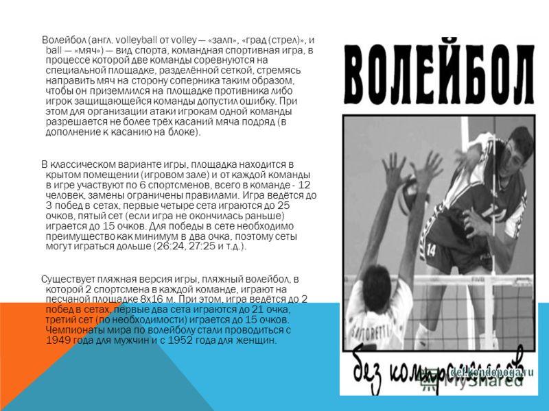 Волейбол (англ. volleyball от volley «залп», «град (стрел)», и ball «мяч») вид спорта, командная спортивная игра, в процессе которой две команды соревнуются на специальной площадке, разделённой сеткой, стремясь направить мяч на сторону соперника таки
