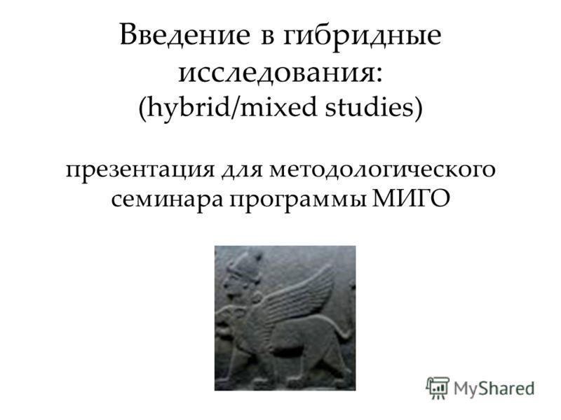 Введение в гибридные исследования: (hybrid/mixed studies) презентация для методологического семинара программы МИГО