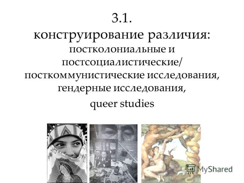 3.1. конструирование различия: постколониальные и постсоциалистические/ посткоммунистические исследования, гендерные исследования, queer studies