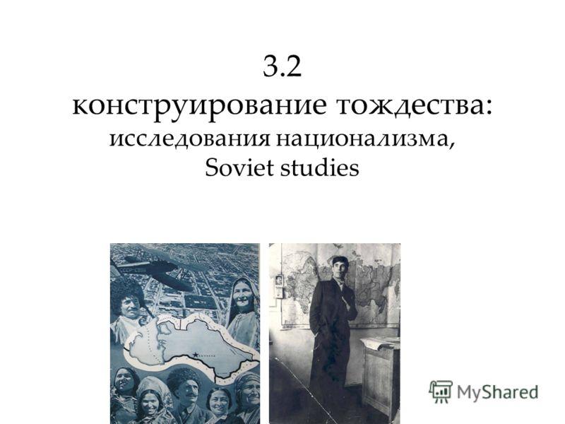 3.2 конструирование тождества: исследования национализма, Soviet studies